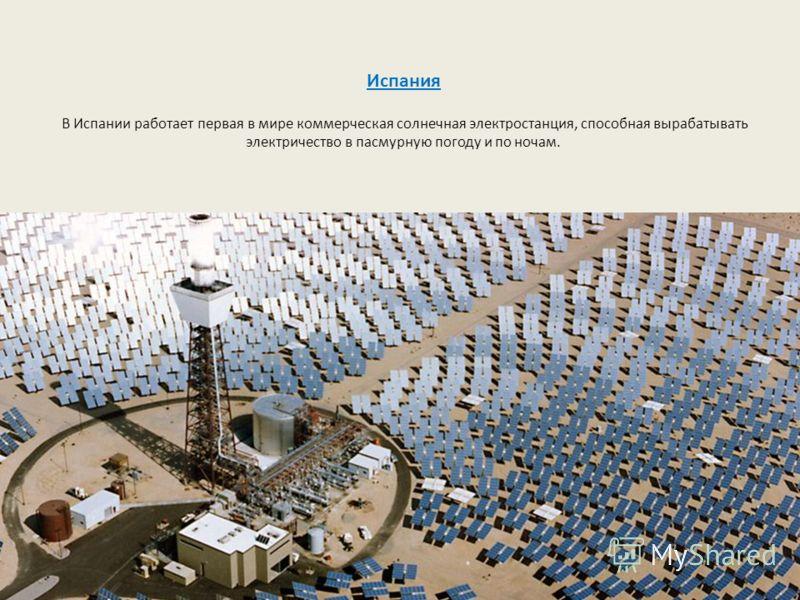 Испания В Испании работает первая в мире коммерческая солнечная электростанция, способная вырабатывать электричество в пасмурную погоду и по ночам.