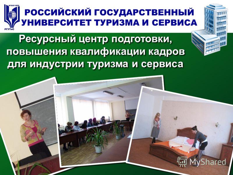 Ресурсный центр подготовки, повышения квалификации кадров для индустрии туризма и сервиса РОССИЙСКИЙ ГОСУДАРСТВЕННЫЙ УНИВЕРСИТЕТ ТУРИЗМА И СЕРВИСА