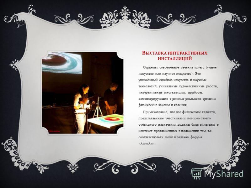 В ЫСТАВКА ИНТЕРАКТИВНЫХ ИНСТАЛЛЯЦИЙ Отражает современное течение sci-art ( умное искусство или научное искусство ). Это уникальный симбиоз искусства и научных технологий, уникальные художественные работы, интерактивные инсталляции, приборы, демонстри