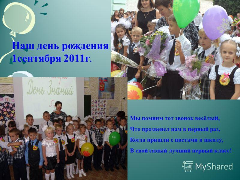 Мы помним тот звонок весёлый, Что прозвенел нам в первый раз, Когда пришли с цветами в школу, В свой самый лучший первый класс! Наш день рождения – 1сентября 2011г.