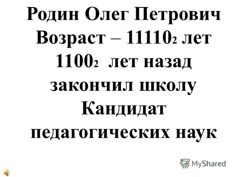 Родин Олег Петрович Возраст – 11110 2 лет 1100 2 лет назад закончил школу Кандидат педагогических наук