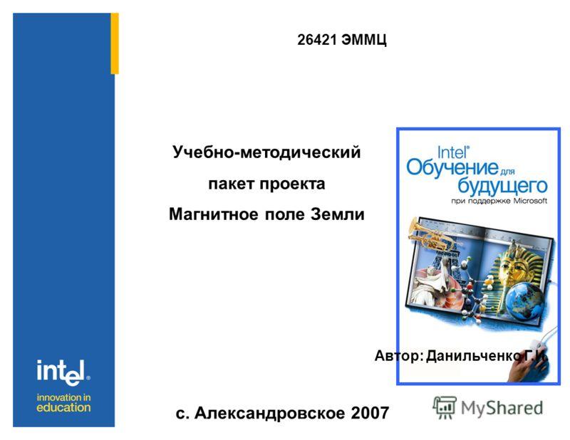 26421 ЭММЦ Учебно-методический пакет проекта Магнитное поле Земли Автор: Данильченко Г.И. с. Александровское 2007