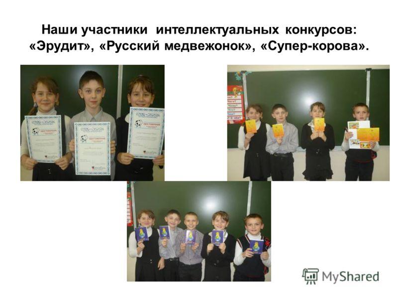 Наши участники интеллектуальных конкурсов: «Эрудит», «Русский медвежонок», «Супер-корова».