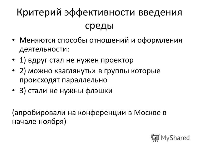Критерий эффективности введения среды Меняются способы отношений и оформления деятельности: 1) вдруг стал не нужен проектор 2) можно «заглянуть» в группы которые происходят параллельно 3) стали не нужны флэшки (апробировали на конференции в Москве в