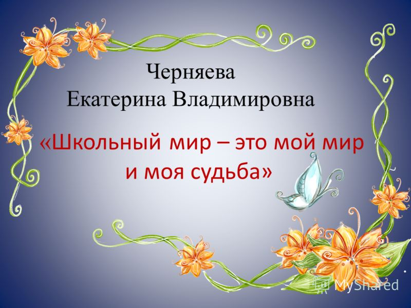 Черняева Екатерина Владимировна « Школьный мир – это мой мир и моя судьба»