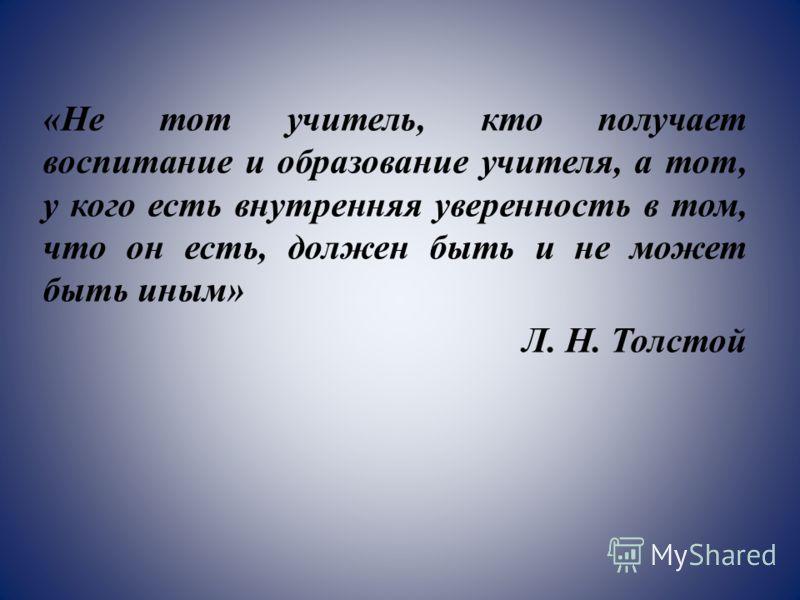 «Не тот учитель, кто получает воспитание и образование учителя, а тот, у кого есть внутренняя уверенность в том, что он есть, должен быть и не может быть иным» Л. Н. Толстой