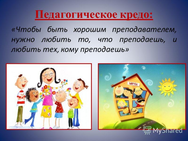 Педагогическое кредо: «Чтобы быть хорошим преподавателем, нужно любить то, что преподаешь, и любить тех, кому преподаешь»