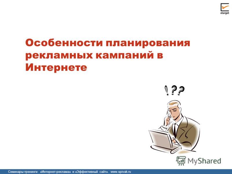 Семинары-тренинги: «Интернет-реклама» и «Эффективный сайт». www.spivak.ru Особенности планирования рекламных кампаний в Интернете