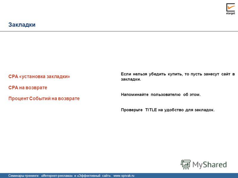 Семинары-тренинги: «Интернет-реклама» и «Эффективный сайт». www.spivak.ru Закладки Процент Событий на возврате Если нельзя убедить купить, то пусть занесут сайт в закладки. Напоминайте пользователю об этом. Проверьте TITLE на удобство для закладок. C