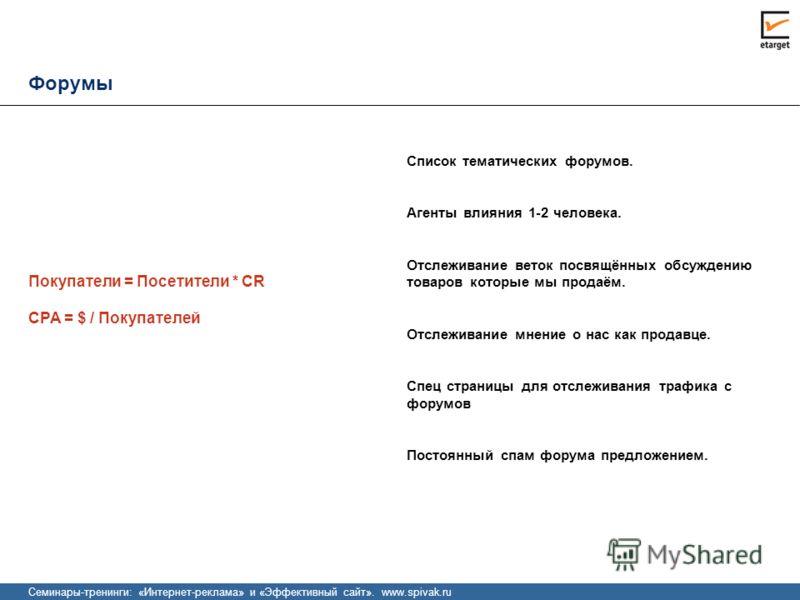 Семинары-тренинги: «Интернет-реклама» и «Эффективный сайт». www.spivak.ru Форумы CPA = $ / Покупателей Список тематических форумов. Агенты влияния 1-2 человека. Отслеживание веток посвящённых обсуждению товаров которые мы продаём. Отслеживание мнение