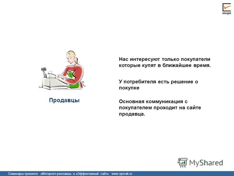 Семинары-тренинги: «Интернет-реклама» и «Эффективный сайт». www.spivak.ru Продавцы Нас интересуют только покупатели которые купят в ближайшее время. У потребителя есть решение о покупке Основная коммуникация с покупателем проходит на сайте продавца.
