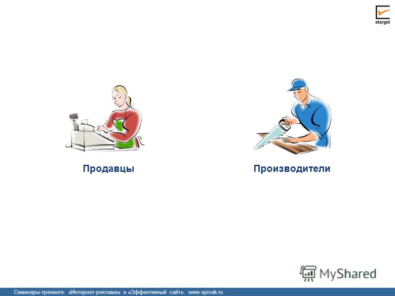 Семинары-тренинги: «Интернет-реклама» и «Эффективный сайт». www.spivak.ru Производители Продавцы