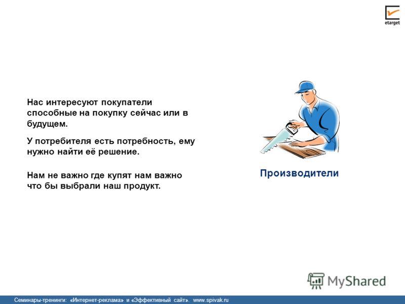 Семинары-тренинги: «Интернет-реклама» и «Эффективный сайт». www.spivak.ru Производители Нас интересуют покупатели способные на покупку сейчас или в будущем. У потребителя есть потребность, ему нужно найти её решение. Нам не важно где купят нам важно