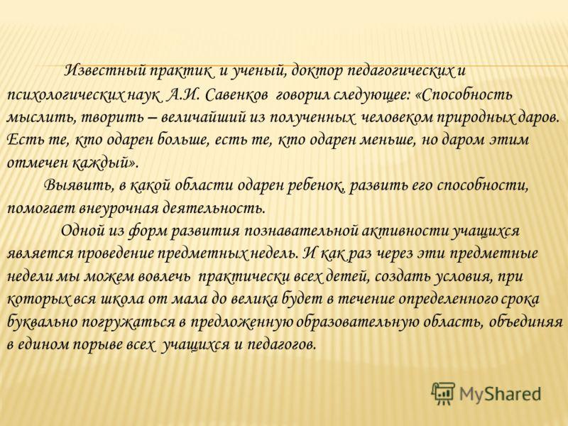 Известный практик и ученый, доктор педагогических и психологических наук А.И. Савенков говорил следующее: «Способность мыслить, творить – величайший из полученных человеком природных даров. Есть те, кто одарен больше, есть те, кто одарен меньше, но д