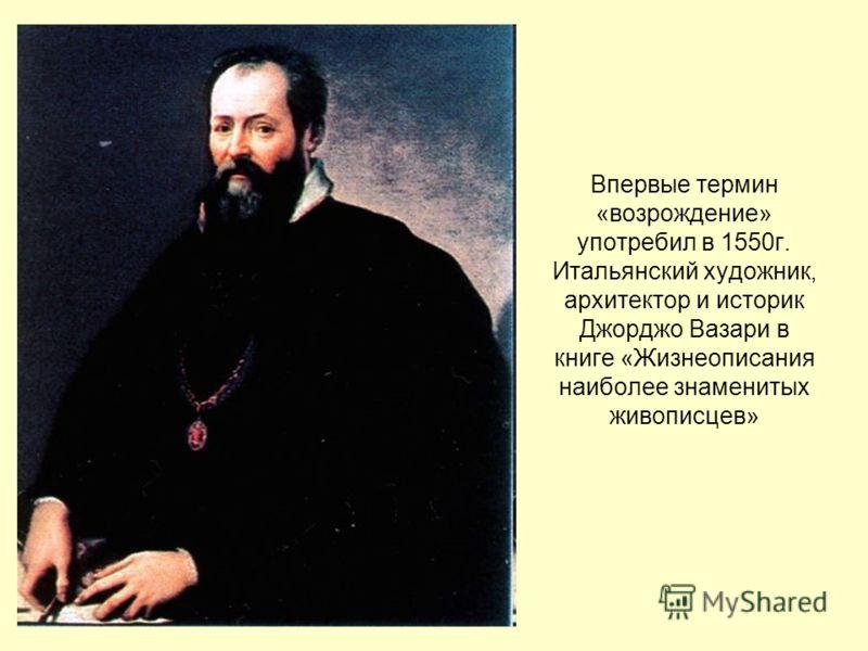 Впервые термин «возрождение» употребил в 1550г. Итальянский художник, архитектор и историк Джорджо Вазари в книге «Жизнеописания наиболее знаменитых живописцев»
