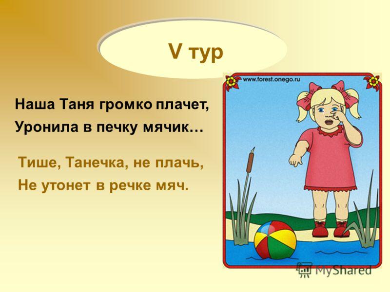 V тур Наша Таня громко плачет, Уронила в печку мячик… Тише, Танечка, не плачь, Не утонет в речке мяч.
