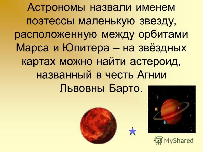 Астрономы назвали именем поэтессы маленькую звезду, расположенную между орбитами Марса и Юпитера – на звёздных картах можно найти астероид, названный в честь Агнии Львовны Барто.