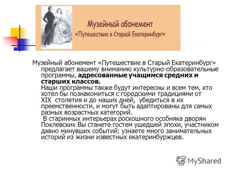 Музейный абонемент «Путешествие в Старый Екатеринбург» предлагает вашему вниманию культурно-образовательные программы, адресованные учащимся средних и старших классов. Наши программы также будут интересны и всем тем, кто хотел бы познакомиться с горо