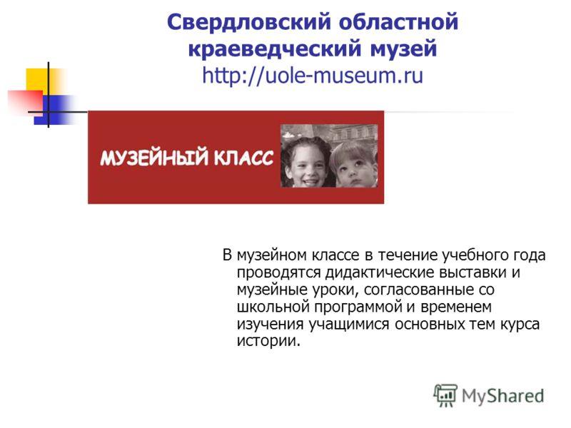 Свердловский областной краеведческий музей http://uole-museum.ru В музейном классе в течение учебного года проводятся дидактические выставки и музейные уроки, согласованные со школьной программой и временем изучения учащимися основных тем курса истор