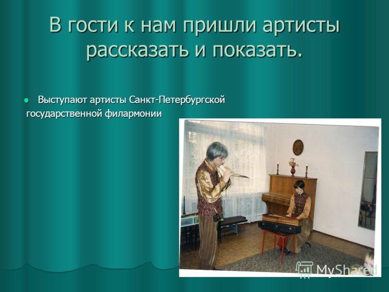 В гости к нам пришли артисты рассказать и показать. Выступают артисты Санкт-Петербургской Выступают артисты Санкт-Петербургской государственной филармонии государственной филармонии