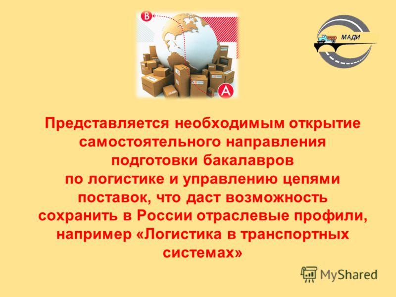 Представляется необходимым открытие самостоятельного направления подготовки бакалавров по логистике и управлению цепями поставок, что даст возможность сохранить в России отраслевые профили, например «Логистика в транспортных системах»