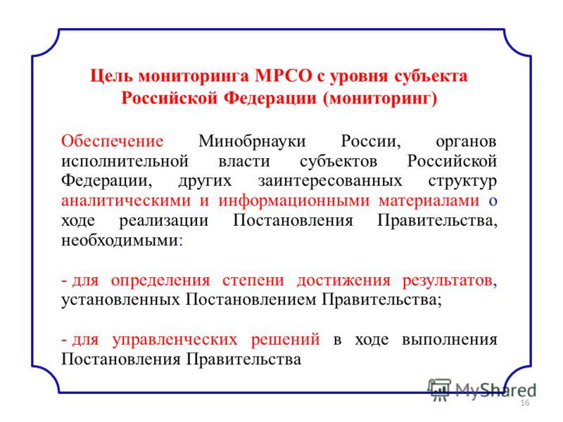 16 Цель мониторинга МРСО с уровня субъекта Российской Федерации (мониторинг) Обеспечение Минобрнауки России, органов исполнительной власти субъектов Российской Федерации, других заинтересованных структур аналитическими и информационными материалами о