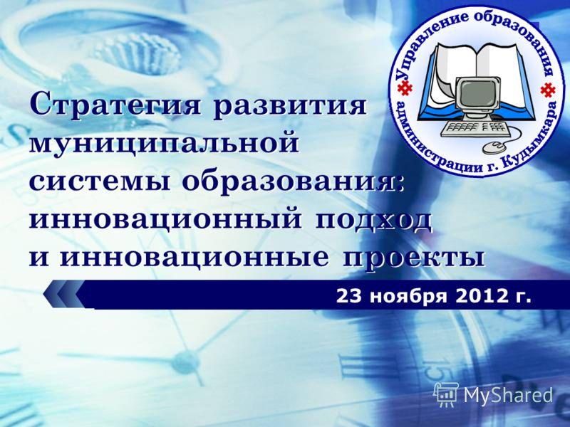 LOGO Стратегия развития муниципальной системы образования: инновационный подход и инновационные проекты 23 ноября 2012 г.