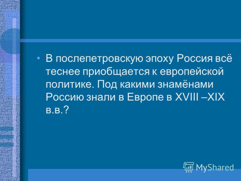 В послепетровскую эпоху Россия всё теснее приобщается к европейской политике. Под какими знамёнами Россию знали в Европе в XVIII –XIX в.в.?