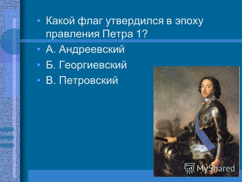 Какой флаг утвердился в эпоху правления Петра 1? А. Андреевский Б. Георгиевский В. Петровский
