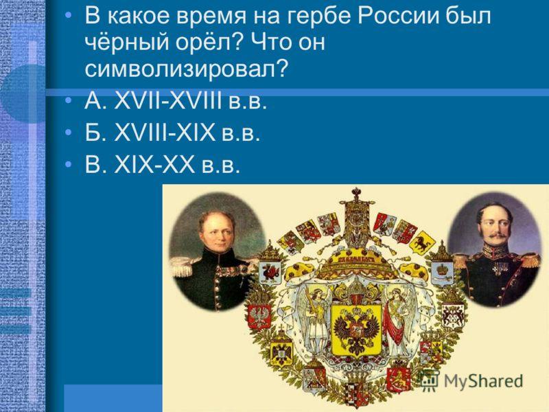 В какое время на гербе России был чёрный орёл? Что он символизировал? А. XVII-XVIII в.в. Б. XVIII-XIX в.в. В. XIX-XX в.в.