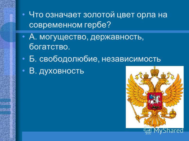Что означает золотой цвет орла на современном гербе? А. могущество, державность, богатство. Б. свободолюбие, независимость В. духовность
