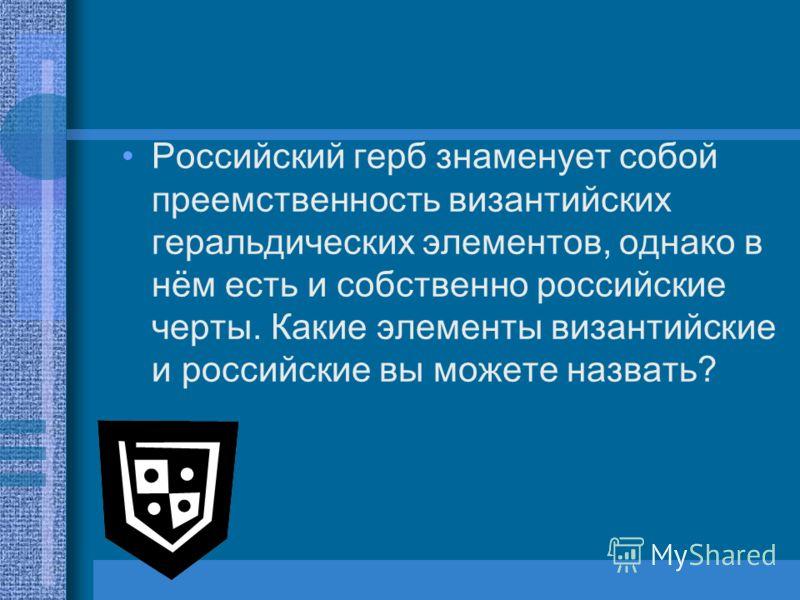Российский герб знаменует собой преемственность византийских геральдических элементов, однако в нём есть и собственно российские черты. Какие элементы византийские и российские вы можете назвать?