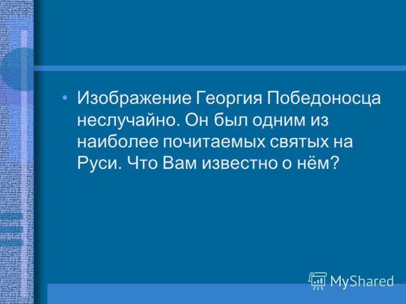 Изображение Георгия Победоносца неслучайно. Он был одним из наиболее почитаемых святых на Руси. Что Вам известно о нём?
