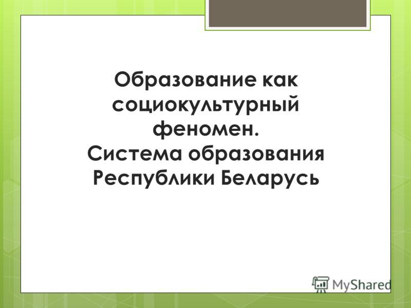 Образование как социокультурный феномен. Система образования Республики Беларусь