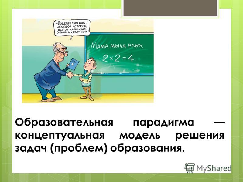 Образовательная парадигма концептуальная модель решения задач (проблем) образования.