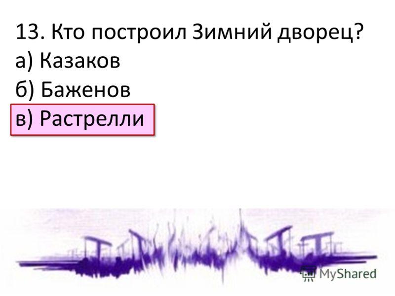 13. Кто построил Зимний дворец? а) Казаков б) Баженов в) Растрелли