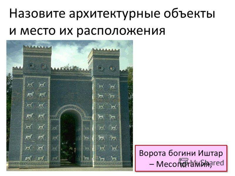 Ворота богини Иштар – Месопотамия, Назовите архитектурные объекты и место их расположения