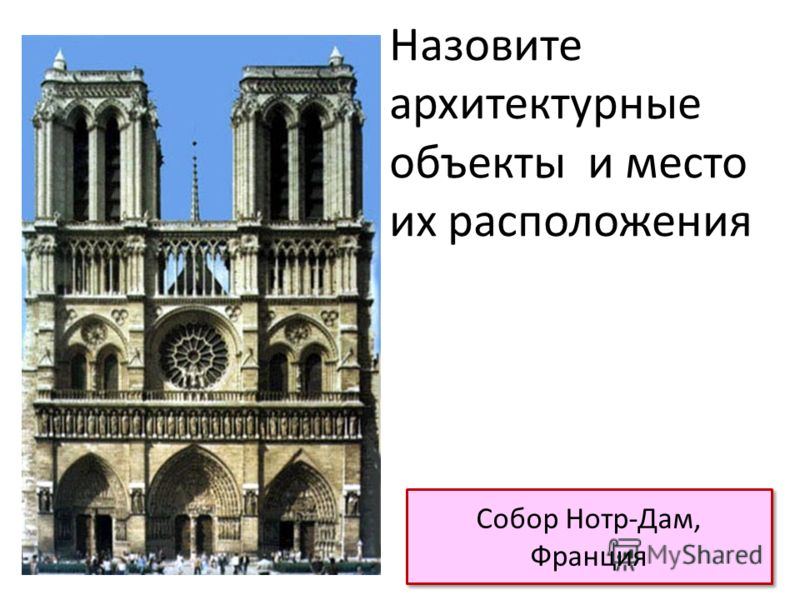 Собор Нотр-Дам, Франция Назовите архитектурные объекты и место их расположения