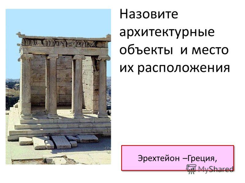 Эрехтейон –Греция, Назовите архитектурные объекты и место их расположения