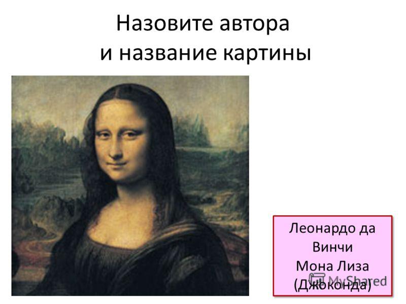 Назовите автора и название картины Леонардо да Винчи Мона Лиза (Джоконда) Леонардо да Винчи Мона Лиза (Джоконда)