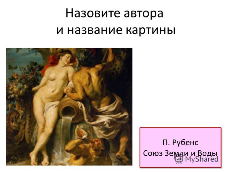 Назовите автора и название картины П. Рубенс Союз Земли и Воды П. Рубенс Союз Земли и Воды