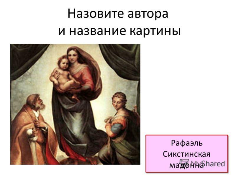 Назовите автора и название картины Рафаэль Сикстинская мадонна Рафаэль Сикстинская мадонна