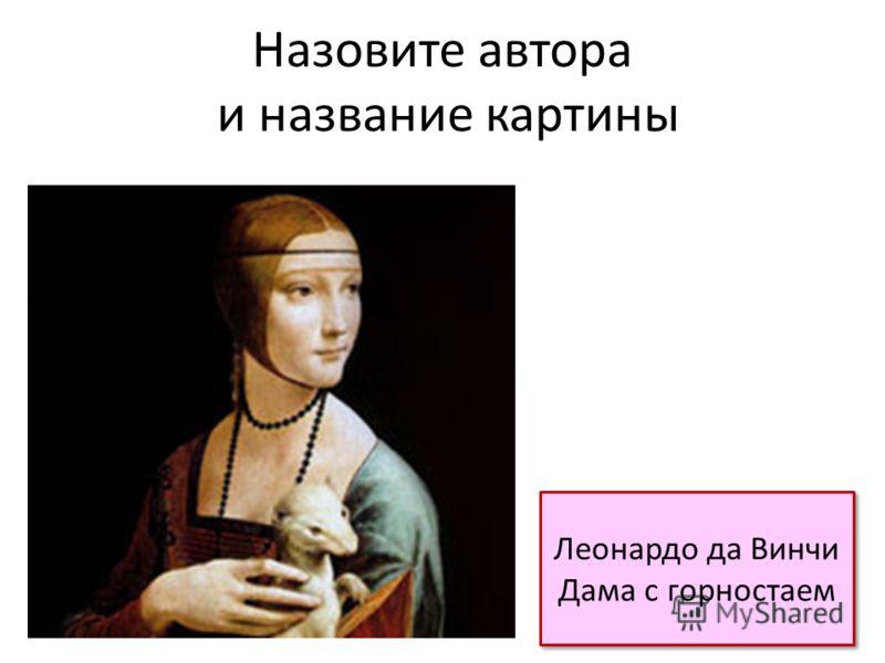 Назовите автора и название картины Леонардо да Винчи Дама с горностаем Леонардо да Винчи Дама с горностаем