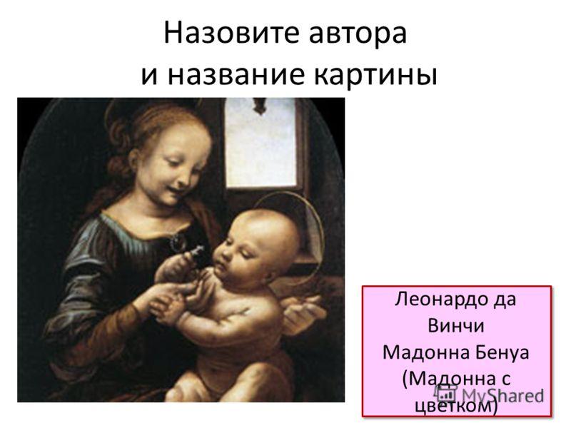 Назовите автора и название картины Леонардо да Винчи Мадонна Бенуа (Мадонна с цветком) Леонардо да Винчи Мадонна Бенуа (Мадонна с цветком)