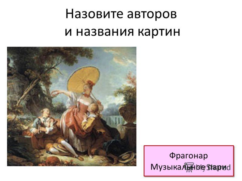 Назовите авторов и названия картин Фрагонар Музыкальное пари Фрагонар Музыкальное пари