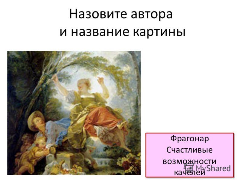 Назовите автора и название картины Фрагонар Счастливые возможности качелей Фрагонар Счастливые возможности качелей