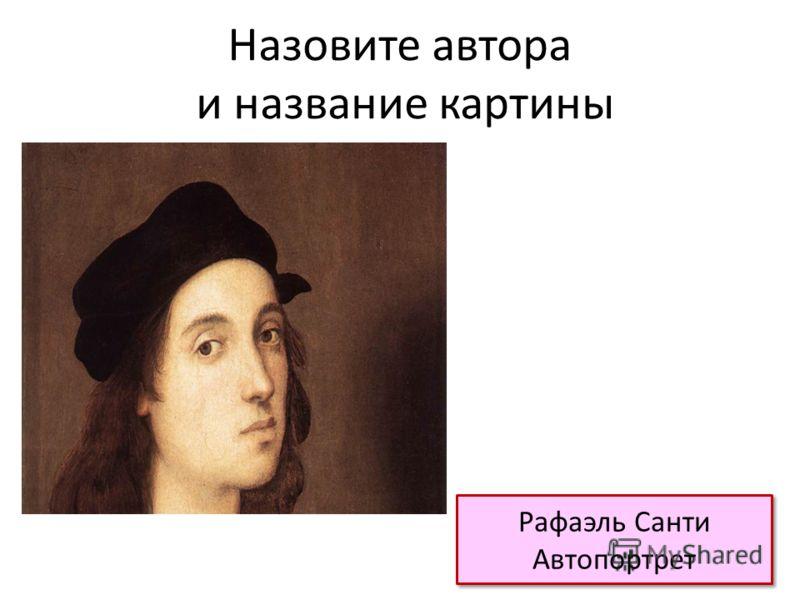 Назовите автора и название картины Рафаэль Санти Автопортрет Рафаэль Санти Автопортрет