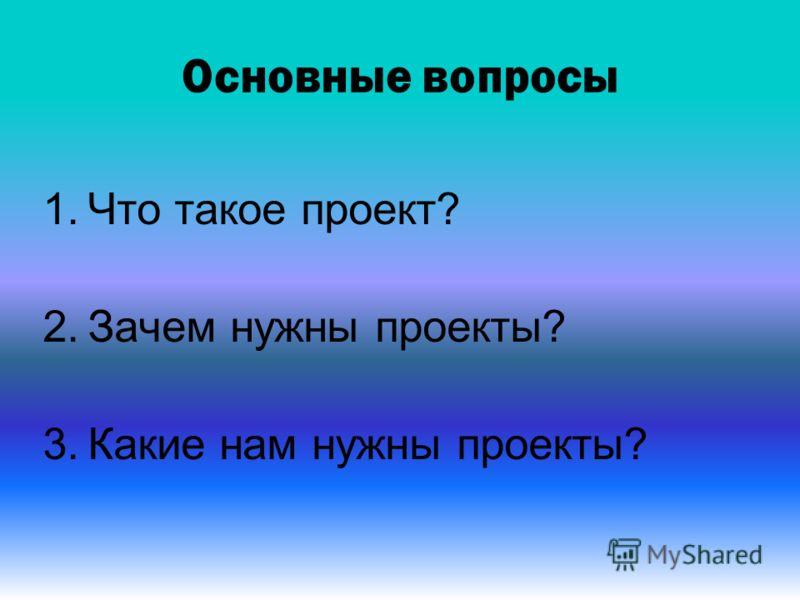 Основные вопросы 1.Что такое проект? 2.Зачем нужны проекты? 3.Какие нам нужны проекты?