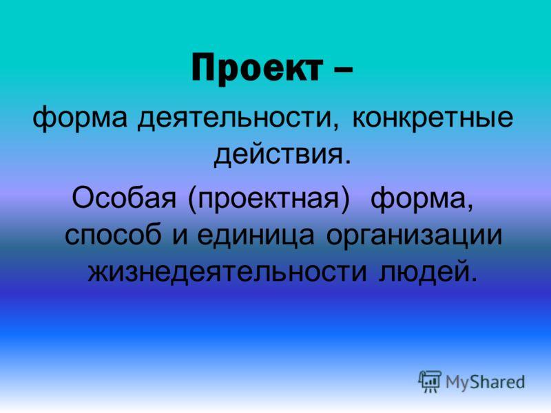Проект – форма деятельности, конкретные действия. Особая (проектная) форма, способ и единица организации жизнедеятельности людей.