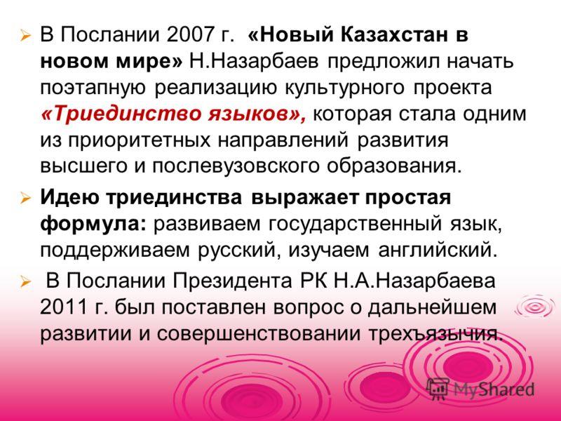 В Послании 2007 г. «Новый Казахстан в новом мире» Н.Назарбаев предложил начать поэтапную реализацию культурного проекта «Триединство языков», которая стала одним из приоритетных направлений развития высшего и послевузовского образования. Идею триедин